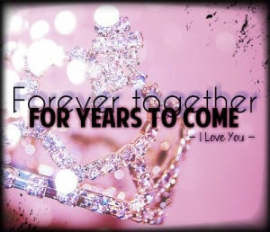 Forever Together For Years To Come, I Love You ~ Love Quote