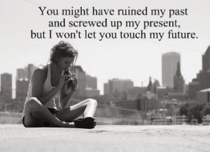 You might have ruined my past and screwed up my present, but I won't ...