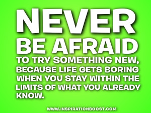 Never be afraid to try something new, because life gets boring when ...