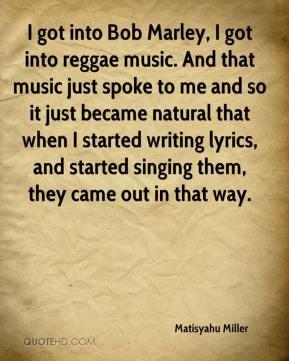 Matisyahu Miller - I got into Bob Marley, I got into reggae music. And ...