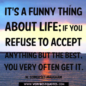 funny thing about life if you refuse to accept anything but the best