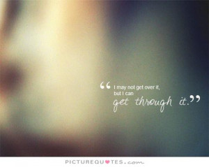 may not get over it, but I can get through it Picture Quote #1