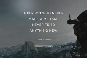 "... NEVER MADE A MISTAKE NEVER TRIED ANYTHING NEW."" ~ ALBERT EINSTEIN"