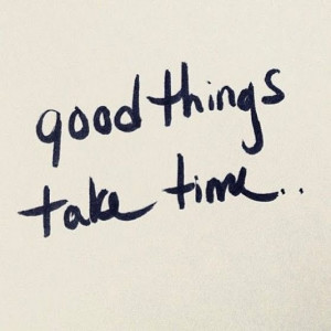 Good Things take time~