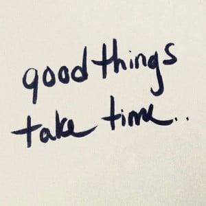 Good Things take time~