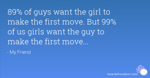... make the first move. But 99% of us girls want the guy to make the