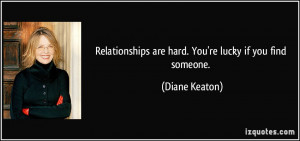 Relationships are hard. You're lucky if you find someone. - Diane ...