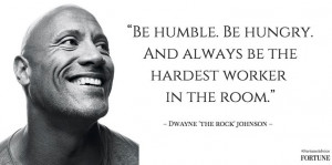 Be humble. Be hungry and always be the hardest worker in the room ...