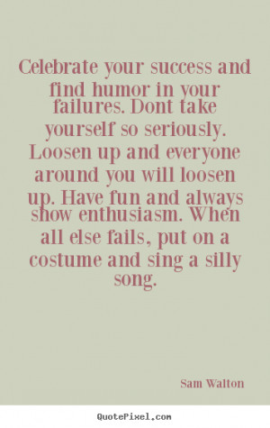 Success quote - Celebrate your success and find humor in your failures ...