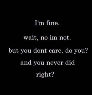 ... wait, no i'm not. but you don't care, do you? and you never did right