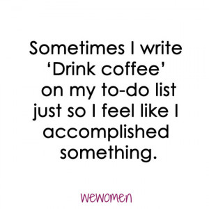 Sometimes I write 'Drink coffee' on my to-do list just so I feel ...
