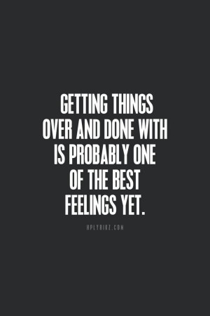 Getting things over and done with is probably one of the best feelings ...