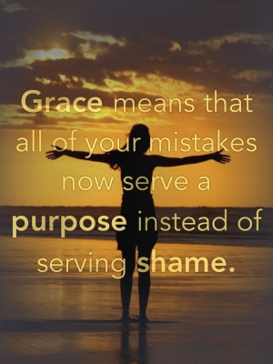 Grace means that all of your mistakes now serve a purpose instead of ...