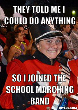 they told me i could do anything, so i joined the school marching band