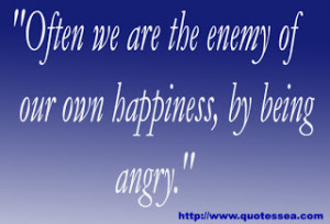 """... we are the enemy of our own happiness,by being angry"""" ~ Enemy Quote"""