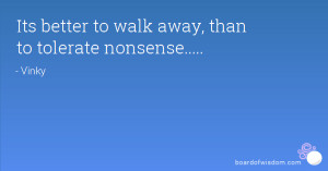 Its better to walk away, than to tolerate nonsense.....
