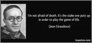 not afraid of death. It's the stake one puts up in order to play ...