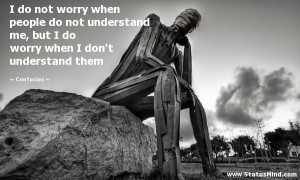 ... people do not understand me, but I do worry when I don't understand