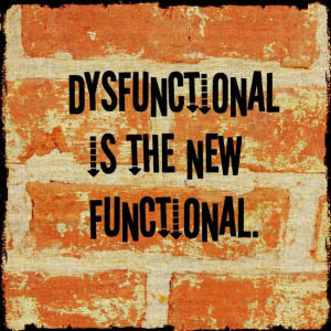 Dysfunctional is the new functional