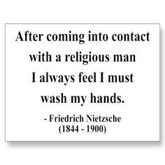 ... religious man I always feel I must wash my hands. ~Friedrich Nietzsche