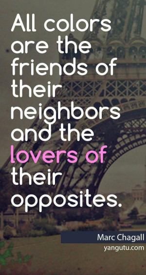 ... of their neighbors and the lovers of their opposites, ~ Marc Chagall