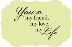 are my friend my love my life tweet pin it