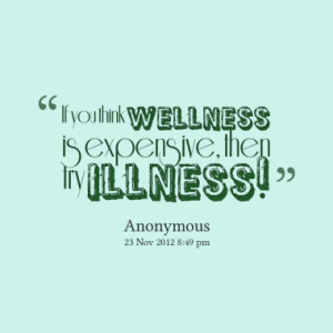 If you think wellness is expensive, then try illness!