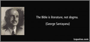 The Bible is literature, not dogma. - George Santayana
