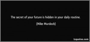 The secret of your future is hidden in your daily routine. - Mike ...
