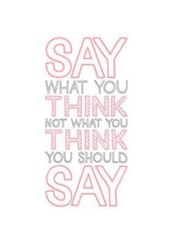 say what you think inspirational art quote text font motivation advice