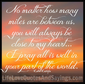 No matter how many miles are between us, you will always be close to ...