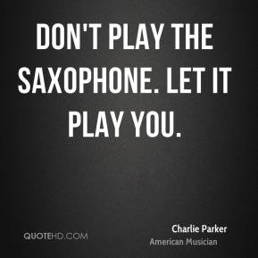 Charlie Parker - Don't play the saxophone. Let it play you.