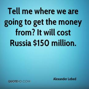 Alexander Lebed - Tell me where we are going to get the money from? It ...
