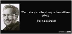 When privacy is outlawed, only outlaws will have privacy. - Phil ...