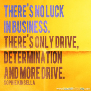 no luck in business. There's only drive, determination and more drive ...
