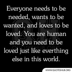 wants to be wanted, and loves to be loved. You are human and you need ...