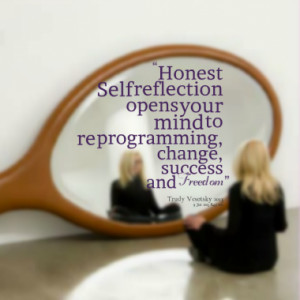 Honest Self reflection opens your mind to re programming, change ...
