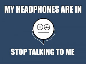 my-headphones-are-in-stop-talking-to-me