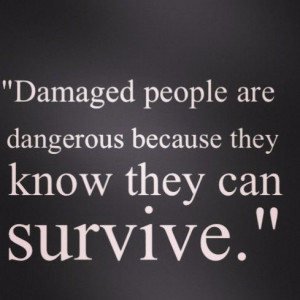 Favourite quote! Damaged people are dangerous because they know they ...