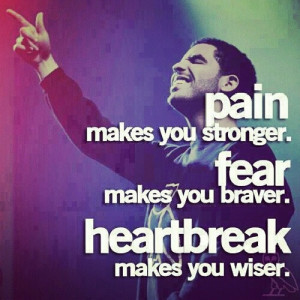 Pain makes you stronger Fear makes you braver Heartbrake make you ...