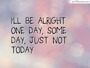ll be alright one day, some day, just not today