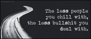 The less people you chill with, the less bullshit you deal with.""