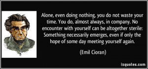 Alone, even doing nothing, you do not waste your time. You do, almost ...