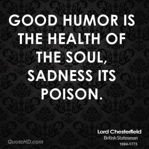 Good humor is the health of the soul, sadness its poison.