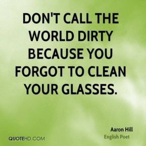 Aaron Hill - Don't call the world dirty because you forgot to clean ...