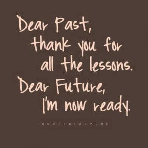 Dear Past, Thank You For All The Lessons. Dear Future, I Am Now Ready.