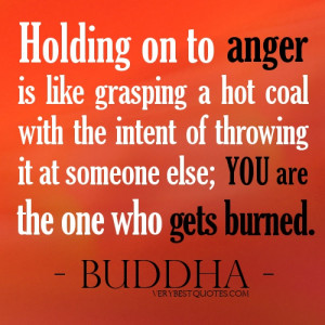 Buddha Quotes on Anger – Holding on to anger is like grasping a hot ...