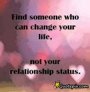 Find Someone Who Can Change Your Life, Not Your Relationship Status.