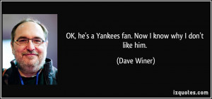 OK, he's a Yankees fan. Now I know why I don't like him. - Dave Winer