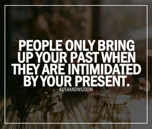 ... Only Bring Up Your Past When They Are Intimidated By Your Present